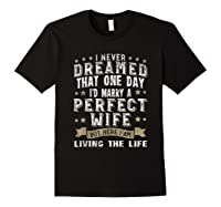 I Never Dreamed I\\\'d Marry A Perfect Wife T-shirt Funny Gift Black