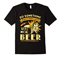 Funny Get Me A Beer Retro Do Something With Your Life Shirts Black