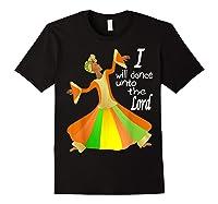 Praise Dance, I Will Dance Unto The Lord Inspirational Shirts Black