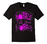 Gobble Till You Wobble Happy Thanksgiving Turkey For T-shirt Black