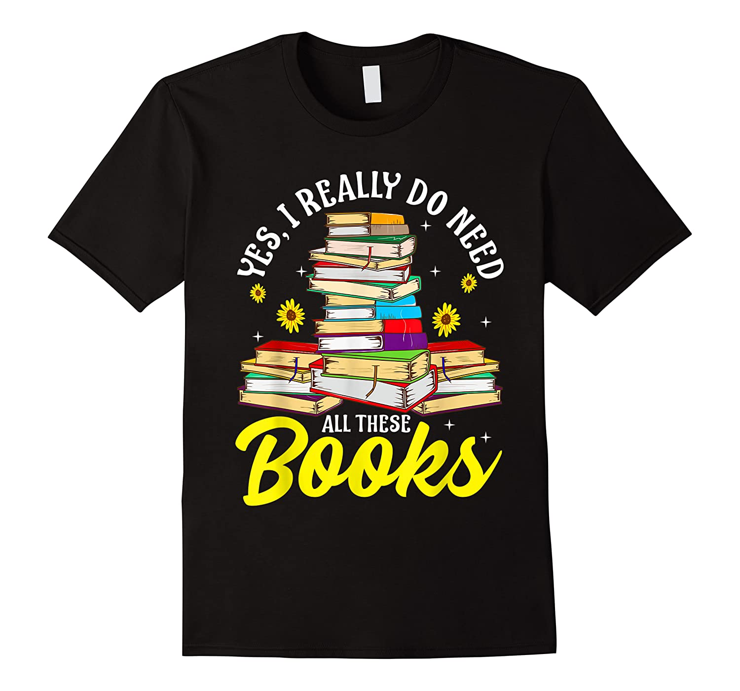 Yes, I Really Do Need All These Books Bookworm Reader T-shirt