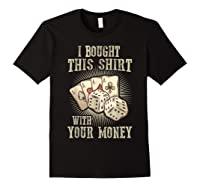 Bought This With Your Money For Poker Fans Shirts Black