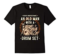 Never Underestimate An Old Man With A Drum Set Drummer Shirts Black