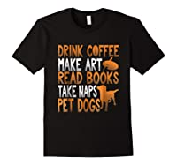 Drink Coffee Make Art Read Books Take Naps Pet Dogs Shirts Black