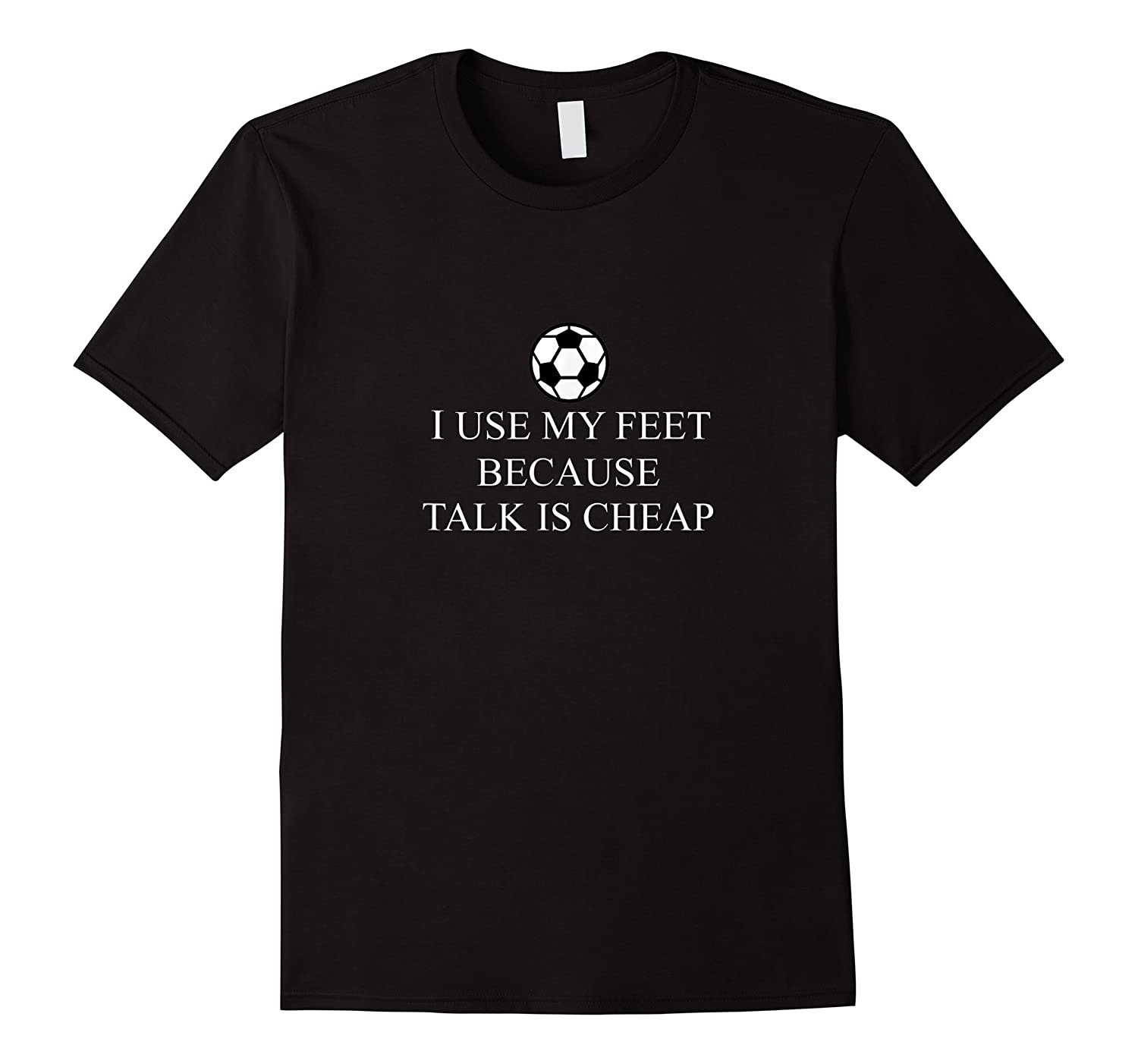 Use My Feet Because Talk Is Cheap Funny Soccer Quote Shirts