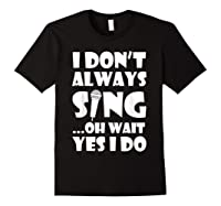Don't Always Sing Oh Wait Yes Do Funny Singer Gift Shirts Black