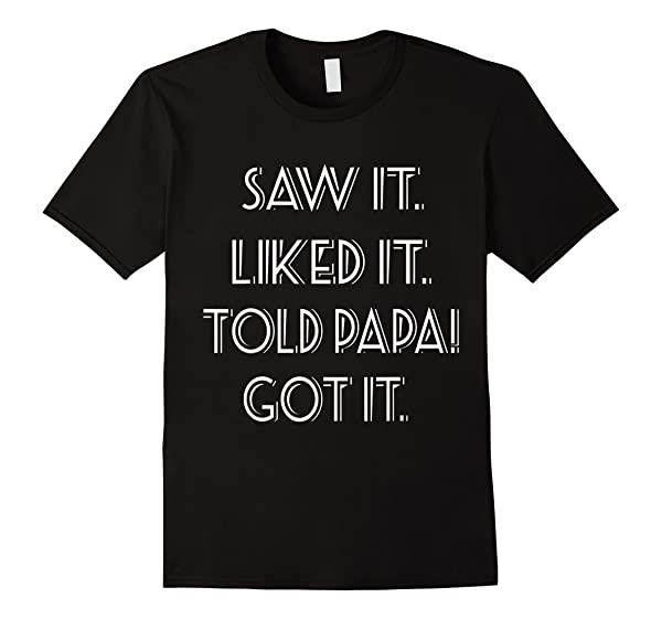 Saw It Liked It Told Papa Got It T Shirt