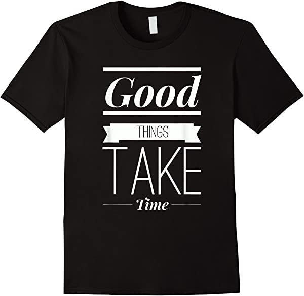 Inspiring Good Things Takes Time Perseverance Patience T-shirt