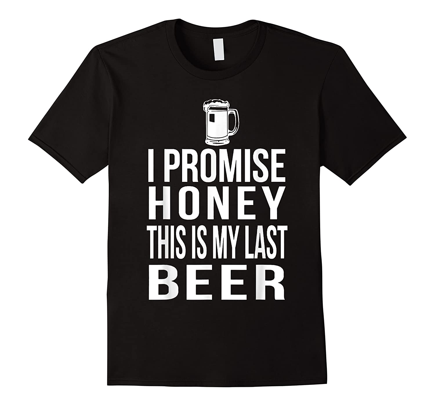 I Promise Honey This Is My Last Beer Tshirt Funny Beer Lover