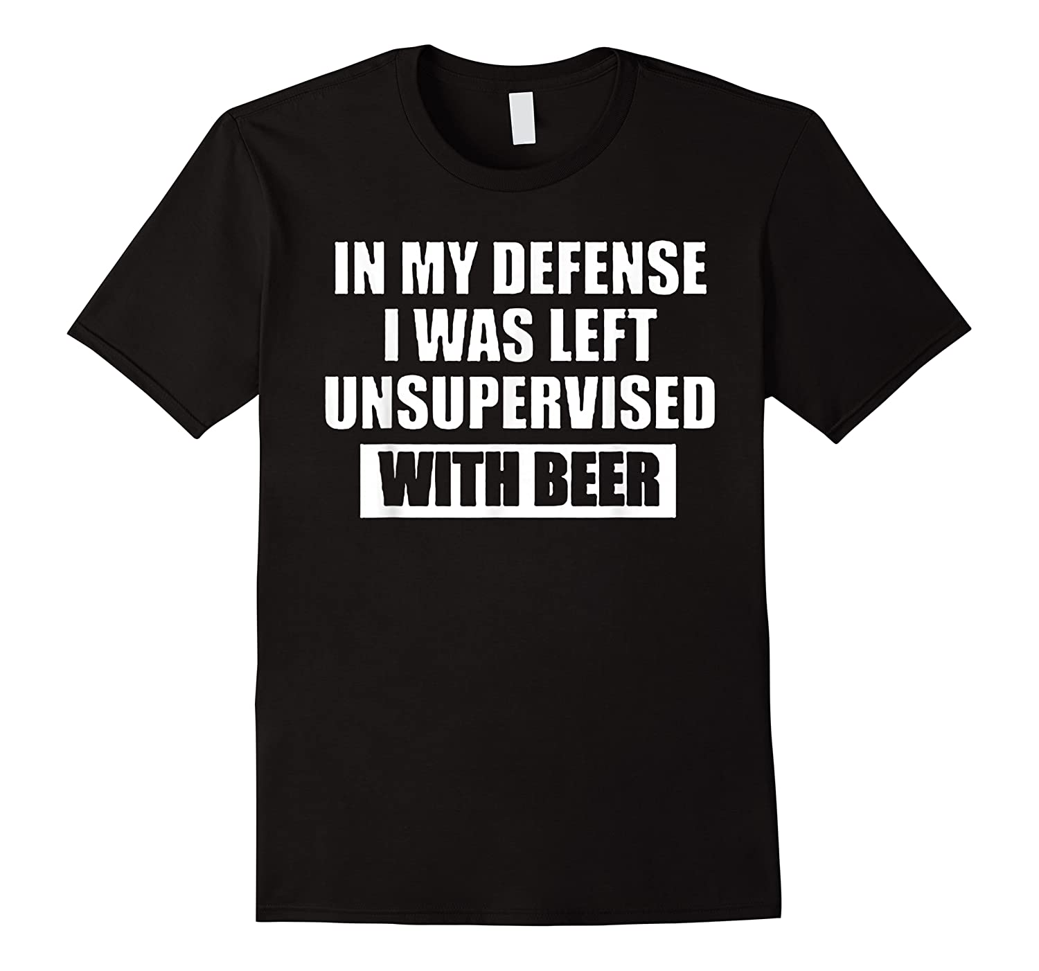 In My Defense I Was Left Unsupervised With Beer Tshirt
