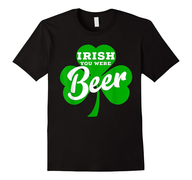 Irish You Were Beer T Shirt Saint Paddy S Day Shirt