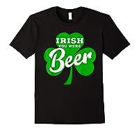 Irish You Were Beer T Shirt Saint Paddy S Day Shirt Black