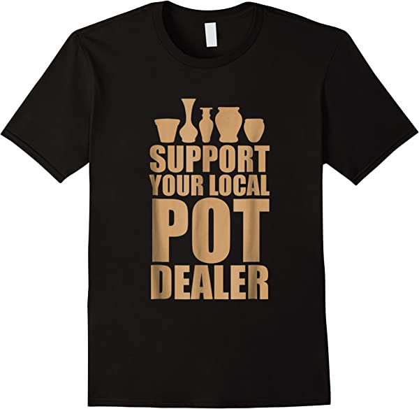 Support Your Local Pot Dealer Shirt- Funny Pottery Gift Tee