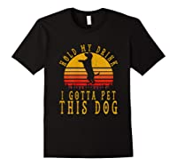 Hold My Drink I Gotta Pet This Dog Shirt T Shirt Black