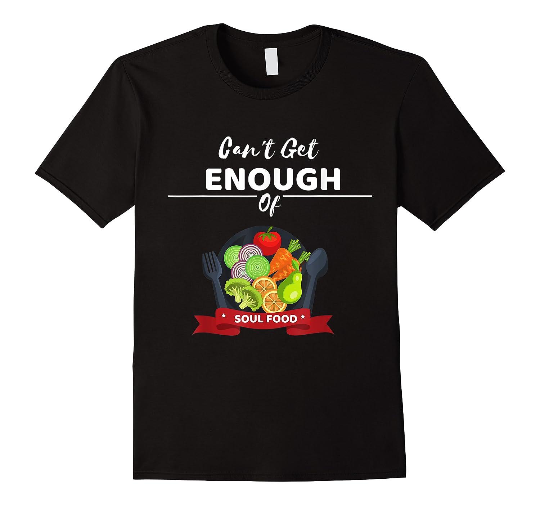Can T Get Enough Of Soul Food Vegan Vegetarian T Shirt