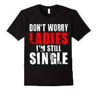 Don T Worry I M Still Single T Funny Gift Shirts Black
