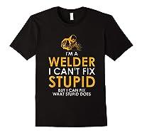 I Am A Welder I Cannot Fix Stupid - T-shirt Black