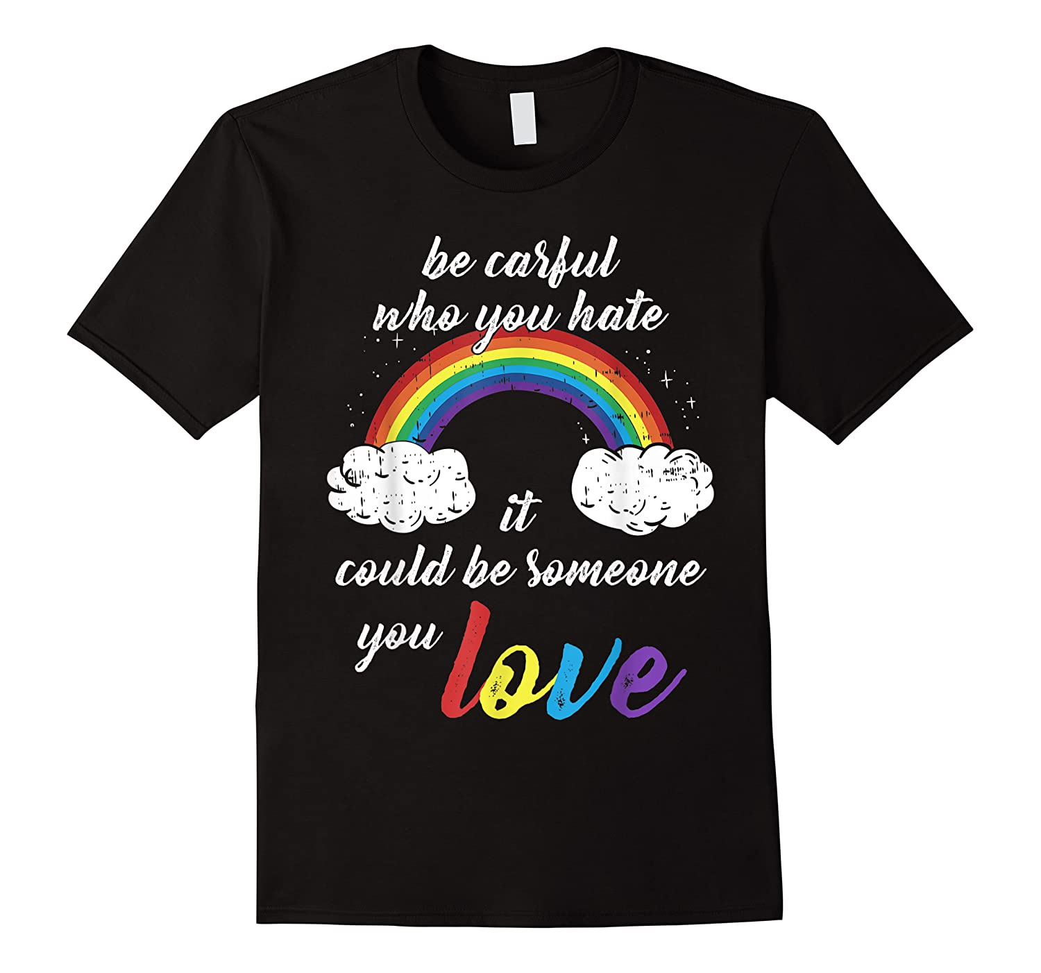 Be Careful Who You Hate It Could Be Someone You Love Shirts