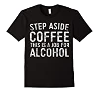Step Aside Coffee This Is A Job For Alcohol T-shirt Drinking Black