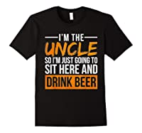 I M The Uncle So I M Just Going To Sit Here And Drink Beer T Shirt Black