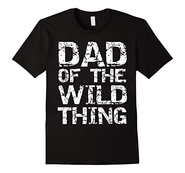 Funny Father S Day Gift For Dad Of The Wild Thing T Shirt