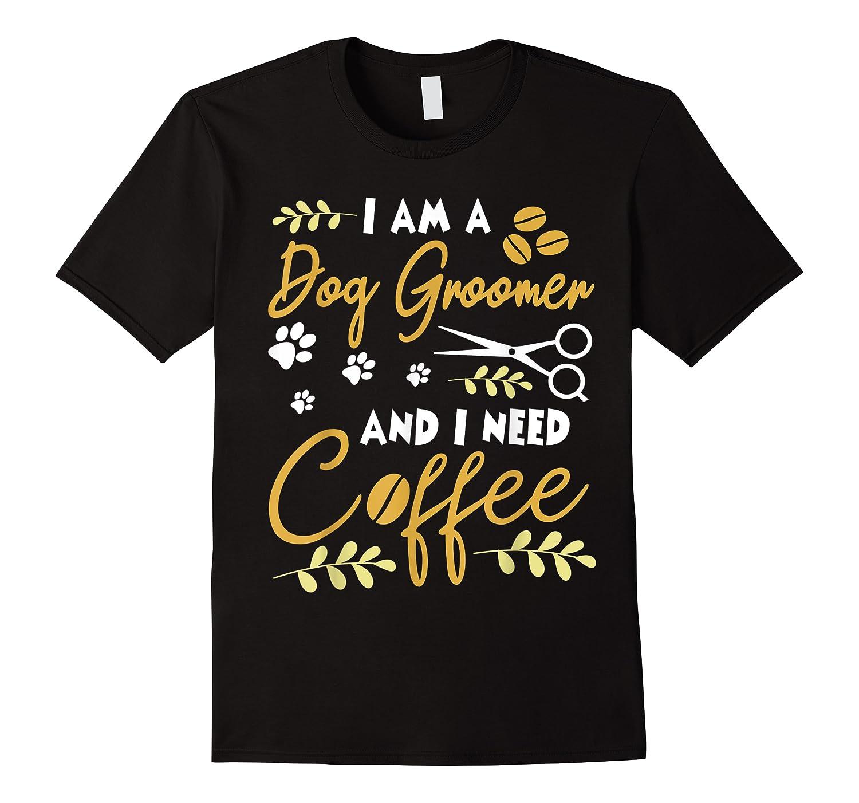 Am A Dog Groomer And Need Coffee Happy Dad Mom Shirts