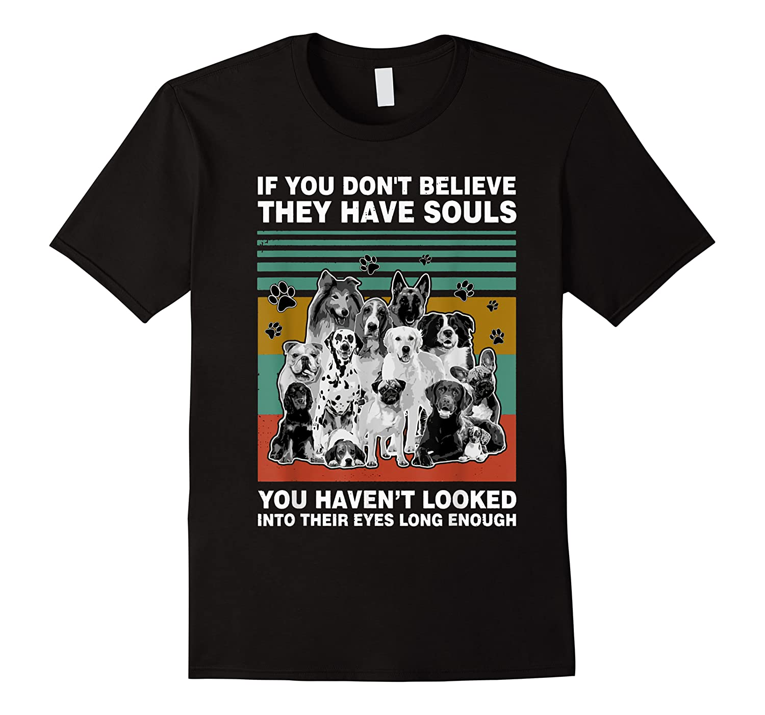 If You Don T Believe They Have Souls Tshirt Dog Lover Gifts T Shirt
