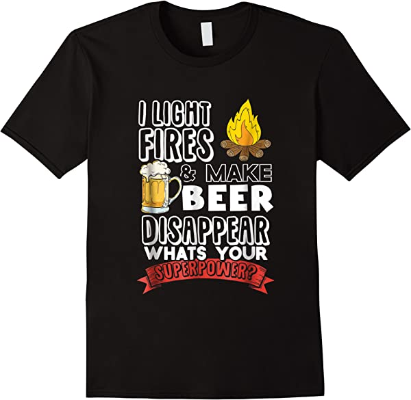 Camping Shirt I Light Fires And Make Beer Disappear