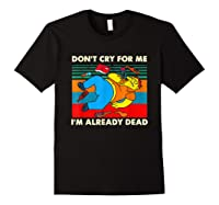 Don T Cry For Me I M Already Dead T Shirt Black