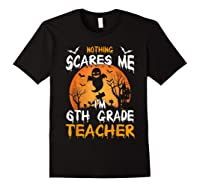 Nothing Scares Me I'm 6th Grade Tea Halloween Gift Shirts Black