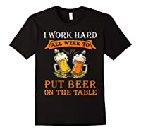 I Work Hard All Week To Put Beer On The Table Funny Beer Tsh Shirts Black