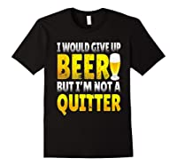 I Would Give Up Beer But I M Not A Quitter T Shirts Black
