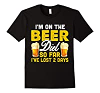 I M On The Beer Diet So Far I Ve Lost 2 Days T Shirt Black