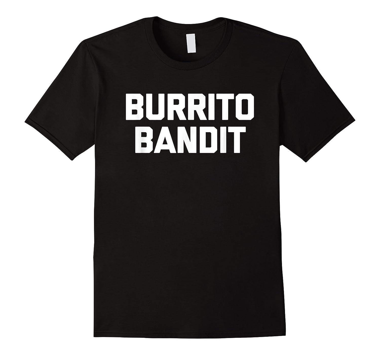 Burrito Bandit T Shirt Funny Saying Sarcastic Novelty Humor