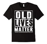 Old Lives Matter T-shirt 40th 50th 60th 70th Birthday Gift Black