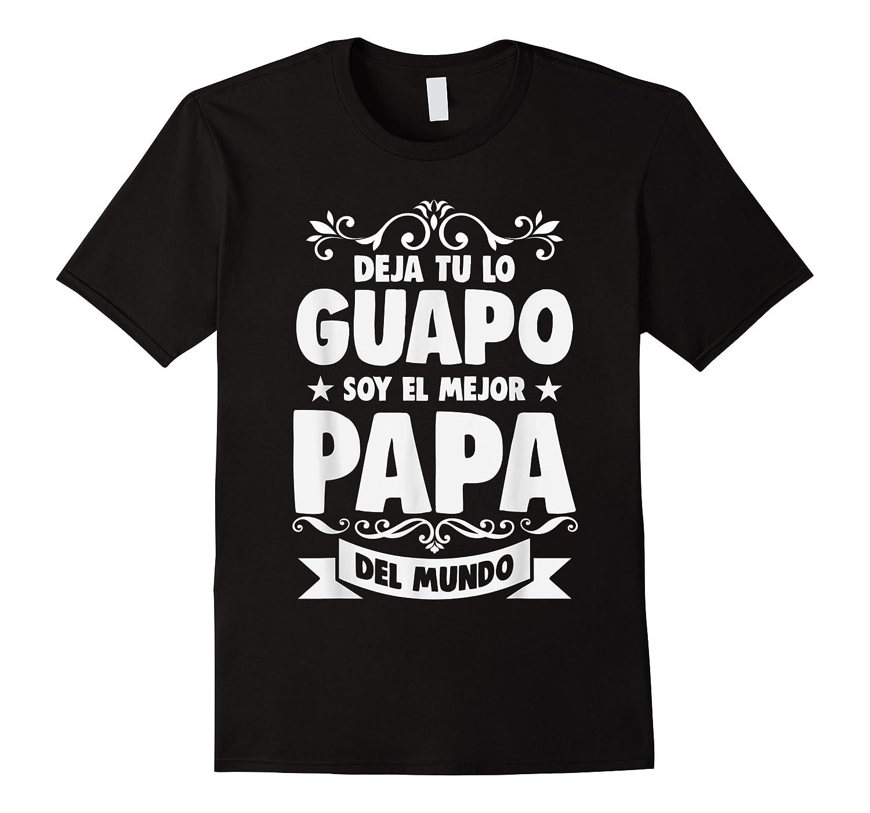 Deja Tu Lo Guapo Soy El Mejor Papa Del Mundo T Shirt