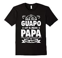 Deja Tu Lo Guapo Soy El Mejor Papa Del Mundo T Shirt Black