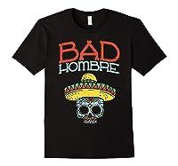 Bad Hombre Cinco De Mayo Sugar Skull Mexican Gift Shirts Black