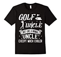 Golf Uncle Just Like A Normal Uncle Except Much Cooler Shirt Black