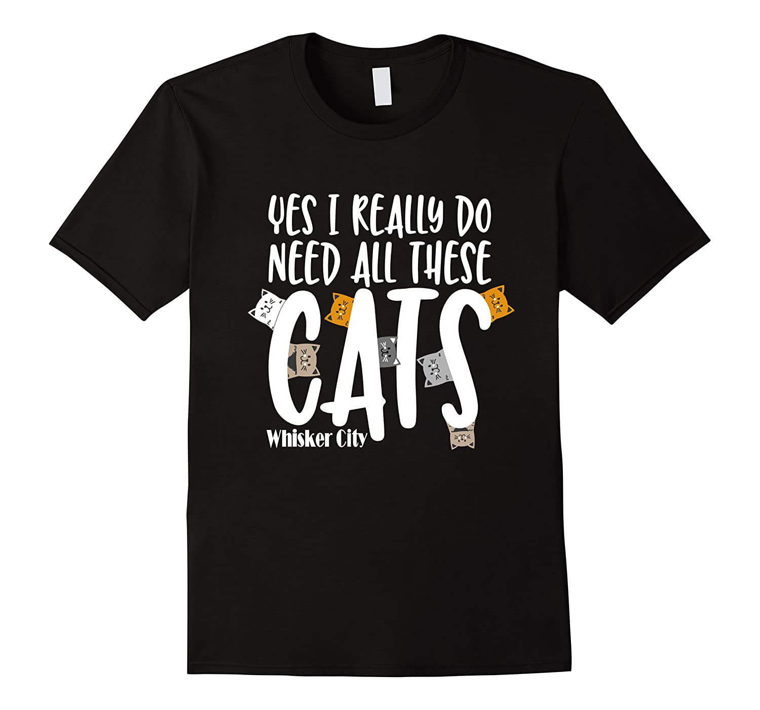 Yes I Really Do Need All These Cats T Shirt Whisker City