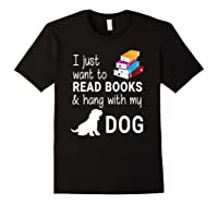 Just Want To Read Books And Hang With My Dog Shirts Black