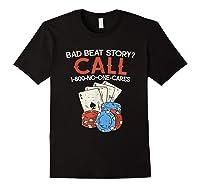 Bad Beat Story Call 1 800 No One Cares Funny Poker Shirt Black