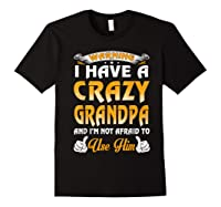 Warning I Have A Crazy Grandpa And I'm Not Afraid To Use Him Shirts Black