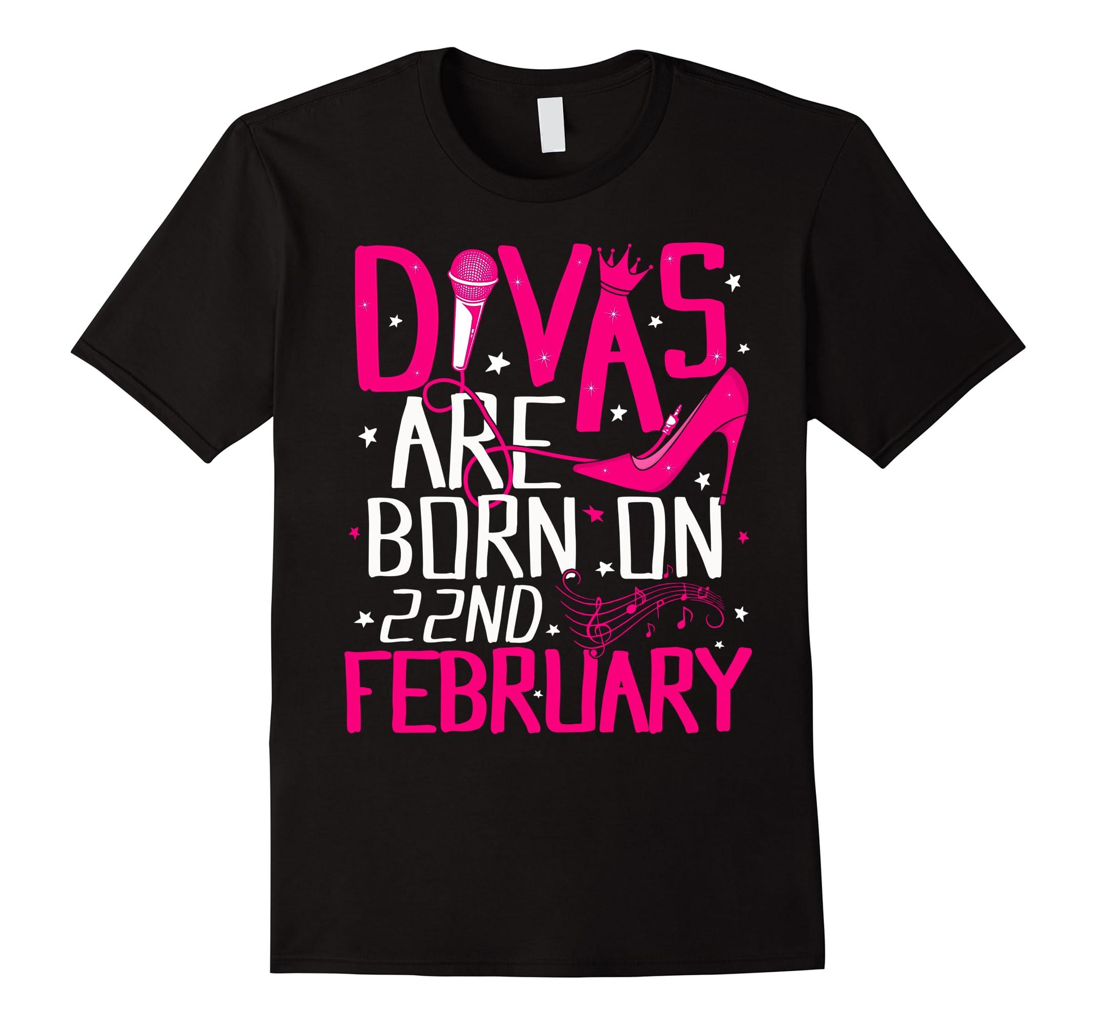 Divas Are Born On February 22nd T-shirt February Birthday-ah my shirt one  gift