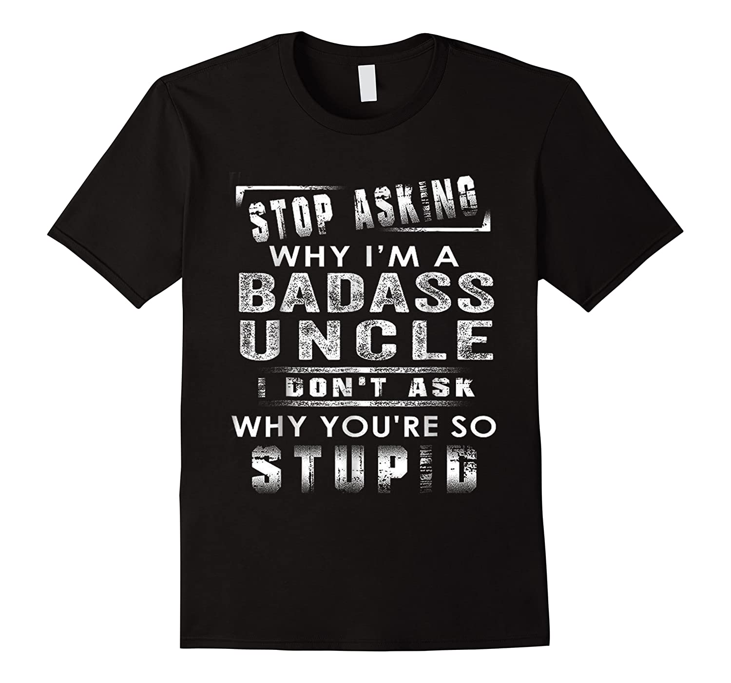Stop Asking Why I'm A Badass Uncle I Don't Ask Why Shirts