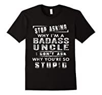 Stop Asking Why I'm A Badass Uncle I Don't Ask Why Shirts Black