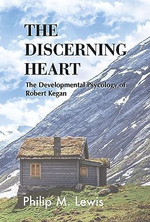 The Discerning Heart: The Developmental Psychology of Robert Kegan