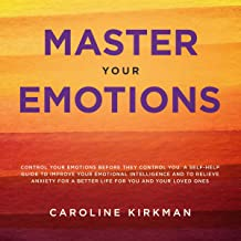 Master Your Emotions: Control Your Emotions Before They Control You: A Self-Help Guide to Improve Your Emotional Intellige...