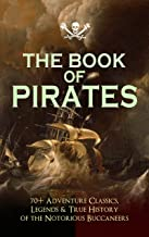 THE BOOK OF PIRATES: 70+ Adventure Classics, Legends & True History of the Notorious Buccaneers: Facing the Flag, Blackbea...