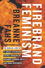 Firebrand Feminism: The Radical Lives of Ti-Grace Atkinson, Kathie Sarachild, Roxanne Dunbar-Ortiz, and Dana Densmore